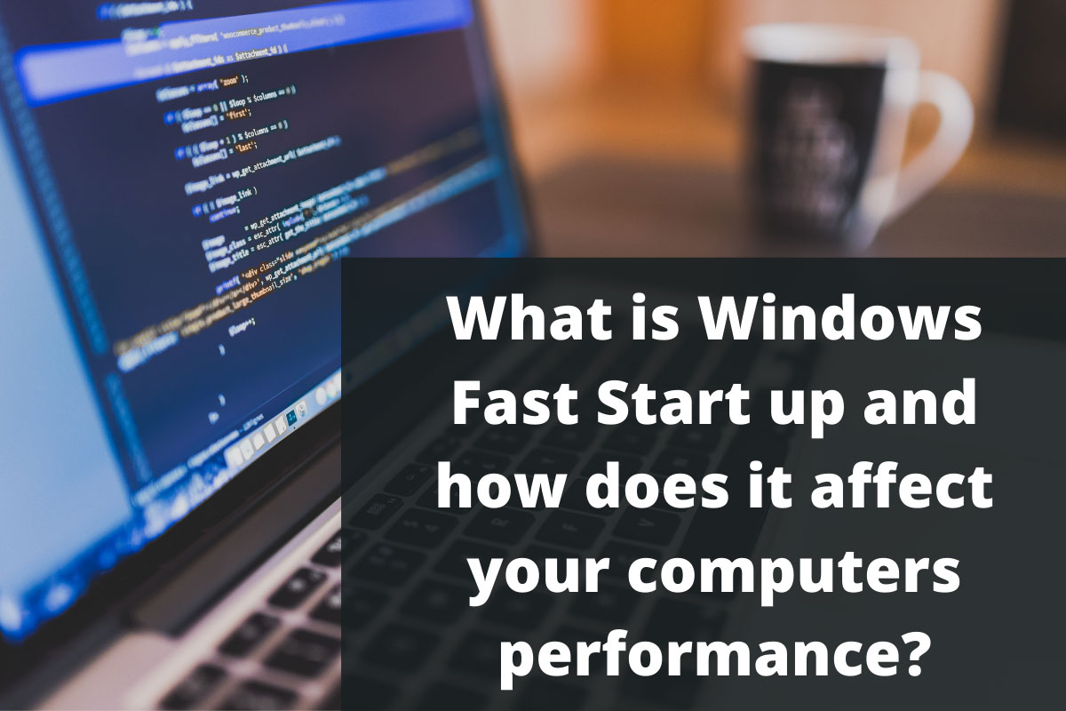What is Windows Fast Start up and how does it affect your computers performance?